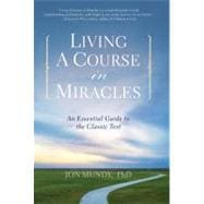 Living a Course in Miracles : An Essential Guide to the Classic Text