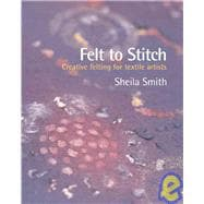 Felt to Stitch Creative Felting for Textile Artists