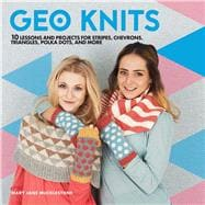 Geo Knits 10 Lessons and Projects for Knitting Stripes, Chevrons, Triangles, Polka Dots, and More