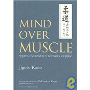 Mind Over Muscle Writings from the Founder of Judo