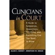 Clinicians in Court A Guide to Subpoenas, Depositions, Testifying, and Everything Else You Need to Know