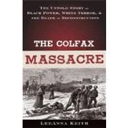 The Colfax Massacre The Untold Story of Black Power, White Terror, and the Death of Reconstruction