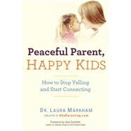 Peaceful Parent, Happy Kids How to Stop Yelling and Start Connecting