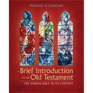 A Brief Introduction to the Old Testament; The Hebrew Bible in Its Context