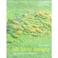 Felt Fabric Designs A Sourcebook for Feltmakers