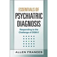 Essentials of Psychiatric Diagnosis, First Edition Responding to the Challenge of DSM-5�