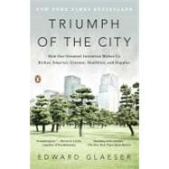 Triumph of the City How Our Greatest Invention Makes Us Richer, Smarter, Greener, Healthier, and Happier