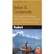 Belize and Guatemala : The Guide for All Budgets, Where to Stay, Eat, and Explore on and off the Beaten Path