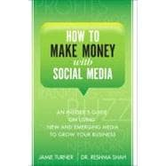 How to Make Money with Social Media An Insider's Guide on Using New and Emerging Media to Grow Your Business