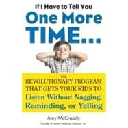 If I Have to Tell You One More Time... : The Revolutionary Program That Gets Your Kids to Listen Without Nagging, Reminding, or Yelling