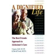 Dignified Life : The Best Friends Approach to Alzheimer's Care, A Guide for Family Caregivers