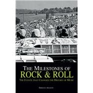 The Milestones of Rock & Roll The Events that Changed the History of Music
