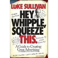 Hey, Whipple, Squeeze This: A Guide to Creating Great Advertising, 3rd Edition