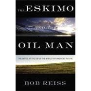 Eskimo and the Oil Man : The Battle at the Top of the World for America's Future