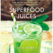 Superfood Juices 100 Delicious, Energizing & Nutrient-Dense Recipes