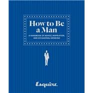 Esquire How to Be a Man A Handbook of Advice, Inspiration, and Occasional Drinking