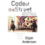 Code of the Street : Decency, Violence, and the Moral Life of the Inner City