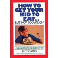 How to Get Your Kid to Eat... but Not Too Much : From Birth to Adolescence