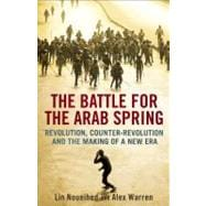 The Battle for the Arab Spring; Revolution, Counter-Revolution and the Making of a New Era