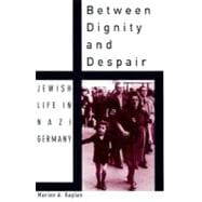 Between Dignity and Despair : Jewish Life in Nazi Germany