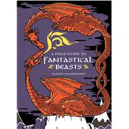 A Field Guide to Fantastical Beasts An Atlas of Fabulous Creatures, Enchanted Beings, and Magical Monsters