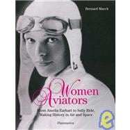Women Aviators : From Amelia Earhart to Sally Ride, Making History in Air and Space