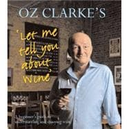 Oz Clarke's Let Me Tell You About Wine A Beginner's Guide to Understanding and Enjoying Wine
