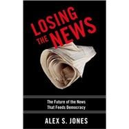 Losing the News : The Uncertain Future of the News That Feeds Democracy