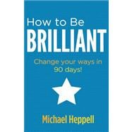 How to Be Brilliant Change your ways in 90 days!