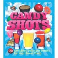 Candy Shots 150 Decadent, Delicious Drinks for Your Sweet Tooth
