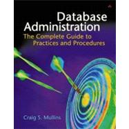 Database Administration : The Complete Guide to Practices and Procedures