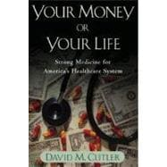 Your Money or Your Life : Strong Medicine for America's Health Care System