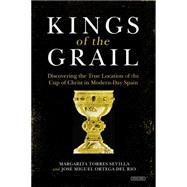 Kings of the Grail: Discovering the True Location of the Cup of Christ in Modern-day Spain 9781468311358R