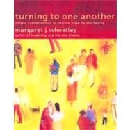 Turning to One Another : Simple Conversations to Restore Hope to the Future
