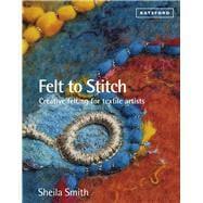 Felt to Stitch Creative Felting for Textile Artists