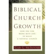 Biblical Church Growth : How You Can Work with God to Build a Faithful Church 9780801091568R