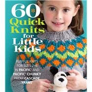 60 Quick Knits for Little Kids Playful Knits for Sizes 2 - 6 in Pacific® and Pacific® Chunky from Cascade Yarns®