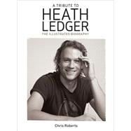 A Tribute to Heath Ledger The Illustrated Biography