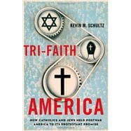 Tri-Faith America How Catholics and Jews Held Postwar America to Its Protestant Promise