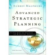 Advanced Strategic Planning : A New Model for Church and Ministry Leaders
