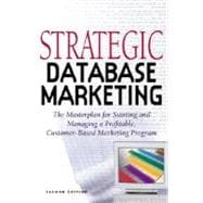 Strategic Database Marketing : The Masterplan for Starting and Managing a Profitable Customer-Based Marketing Program
