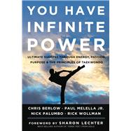 You Have Infinite Power Ultimate Success through Energy, Passion, Purpose & the Principles of Taekwondo
