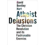 Atheist Delusions; The Christian Revolution and Its Fashionable Enemies
