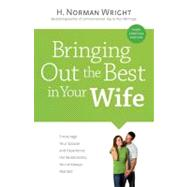 Bringing Out the Best in Your Wife Encourage Your Spouse and Experience the Relationship You?ve Always Wanted