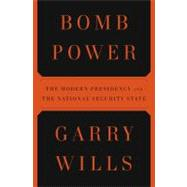 Bomb Power : The Modern Presidency and the National Security State