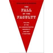 The Fall of the Faculty The Rise of the All-Administrative University and Why It Matters