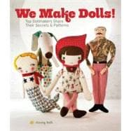 We Make Dolls! : Top Dollmakers Share Their Secrets and Patterns