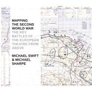 Mapping the Second World War The Key Battles of the European Theatre from Above
