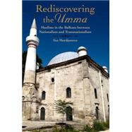 Rediscovering the Umma Muslims in the Balkans between Nationalism and Transnationalism