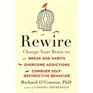 Rewire Change Your Brain to Break Bad Habits, Overcome Addictions, Conquer Self-Destructive Behavior